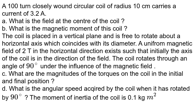 A 100 turn closely wound circular coil of radius 10 cm carries a current of 3.2 A. <br> a. What is the field at the centre of the coil ? <br> b. What is the magnetic moment of this coil ? <br> The coil is placed in a vertical plane and is free to rotate about a horizontal axis which coincides with its diameter. A unifrom magnetic field of 2 T in the horizontal direction exists such that initially the axis of the coil is in the direction of the field. The coil rotates through an angle of `90^@` under the influence of the magnetic field . <br>c. What are the magnitudes of the torques on the coil in the initial and final position ? <br> d. What is the angular speed acqired by the coil when it has rotated by `90^(@)` ? The moment of inertia of the coil is 0.1 kg `m^2`