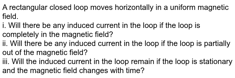 A rectangular closed loop moves horizontally in a uniform magnetic field. <br> i. Will there be any induced current in the loop if the loop is completely in the magnetic field? <br> ii. Will there be any induced current in the loop if the loop is partially out of the magnetic field? <br> iii. Will the induced current in the loop remain if the loop is stationary and the magnetic field changes with time?