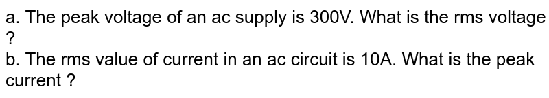 a. The peak voltage of an ac supply is 300V. What is the rms voltage ? <br>  b. The rms value of current in an ac circuit is 10A. What is the pack current ?