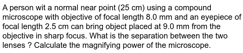 A person wit a normal near point (25 cm) using a compound microscope with objective of focal length 8.0 mm and an eyepiece of focal length 2.5 cm can bring object placed at 9.0 mm from the objective in sharp focus. What is the separation between the two lenses ? Calculate the magnifying power of the microscope.