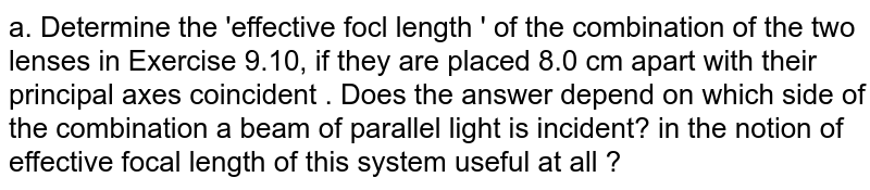 a. Determine the 'effective focl length ' of the combination of the two lenses in Exercise 9.10, if they are placed 8.0 cm apart with their principal axes coincident . Does the answer depend on which side of the combination a beam of parallel light  is incident? in the notion of effective focal length of this system useful at all ?