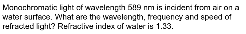 Monochromatic light of wavelength 589 nm is incident from a iron a water surface. What are the wavelength, frequency and speed of (a) reflected and (b) refracted light? Refractive index of water is 1.33.