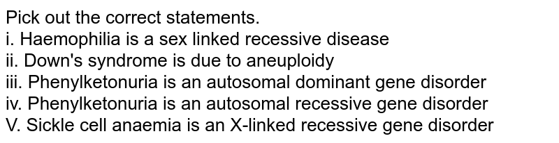 Pick out the correct statements. <br> i. Haemophilia is a sex linked recessive disease <br> ii. Down's syndrome is due to aneuploidy   <br> iii. Phenylketonuria is an autosomal dominant gene disorder  <br> iv. Phenylketonuria is an autosomal recessive gene disorder  <br> V. Sickle cell anaemia is an X-linked recessive gene disorder