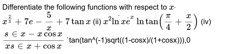 Differentiate the following functions with respect to `xdot`  `x^(2/3)+7e-5/x+7tanx`  (ii) `x^2dotlnxdote^x`  `lntan(pi/4+x/2)`    (iv) `(s in x-x cos x)/(x s in x+cos x)`   `tan(tan^(-1)sqrt((1-cosx)/(1+cosx))),0<x<pi`