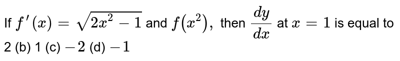 If `f^(prime)(x)=sqrt(2x^2-1)` and `f(x^2),` then `(dy)/(dx)` at `x=1` is equal to 2 (b) 1   (c) `-2`  (d) `-1`