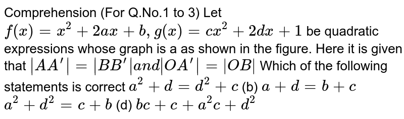 Comprehension (For Q.No.1 to 3) Let `f(x)=x^2+2a x+b ,g(x)=c x^2+2dx+1` be quadratic expressions whose graph is a as shown in the figure. Here it is given that `|A A^'|=|B B^'|a n d|O A^'|=|O B|`  Which of the following statements is correct `a^2+d=d^2+c`  (b) `a+d=b+c`  `a^2+d^2=c+b`  (d) `b c+c+a^2c+d^2`