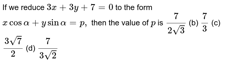 If we reduce `3x+3y+7=0` to the form `xcosalpha+ysinalpha=p ,` then the value of `p` is `7/(2sqrt(3))`  (b) `7/3`  (c) `(3sqrt(7))/2`  (d) `7/(3sqrt(2))`