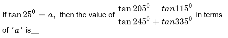 If `tan25^0=a ,` then the value of `(tan205^0-t a n 115^0)/(tan245^0+t a n 335^0)` in terms of `' a '` is__