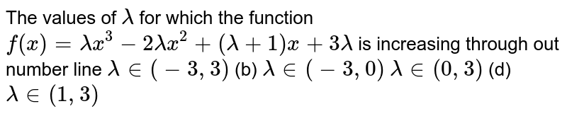The values of `lambda` for which the function `f(x)=lambdax^3-2lambdax^2+(lambda+1)x+3lambda` is increasing through out number line (a)`lambda in (-3,3)`  (b) `lambda in (-3,0)`  (c)`lambda in (0,3)`  (d) `lambda in (1,3)`