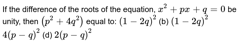 If the difference of the roots of the equation, `x^2+p x+q=0` be unity, then `(p^2+4q^2)` equal to: `(1-2q)^2`  (b) `(1-2q)^2`  `4(p-q)^2`  (d) `2(p-q)^2`