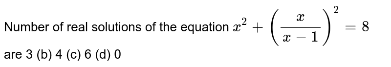 Number of real solutions of the equation `x^2+(x/(x-1))^2=8` are 3 (b) 4   (c) 6 (d)   0