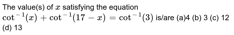 The value(s) of `x` satisfying the equation `cot^(-1)(x)+cot^(-1)(17-x)=cot^(-1)(3)` is/are (a)4 (b) 3   (c) 12 (d)   13