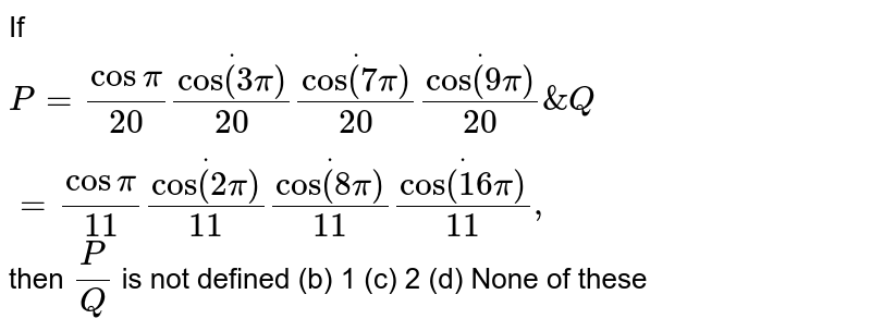 If `P=cospi/(20)dotcos(3pi)/(20)dotcos(7pi)/(20)dotcos(9pi)/(20)&Q=cospi/(11)dotcos(2pi)/(11)dotcos(8pi)/(11)dotcos(16pi)/(11),`  then `P/Q` is not defined (b) 1   (c) 2 (d)   None of these