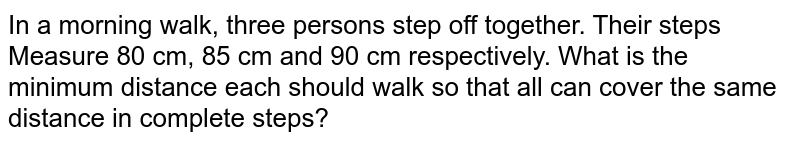 In a   morning walk, three persons step off together. Their steps Measure 80 cm, 85   cm and 90 cm respectively. What is the minimum distance each should walk so   that all can cover the same distance in complete steps?