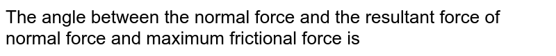 The angle between the normal force and the resultant force of normal force and maximum frictional force is