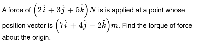 A force of `(2hati+3hatj+5hatk)N` is is applied at a point whose position vector is  `(7hati+4hatj-2hatk)m`. Find the  torque of force about the origin.