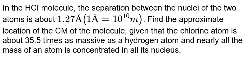 In the HCI molecule, the separation between the nuclei of the two atoms is about `1.27 Å (1Å =10^(10)m)`. Find the approximate location of the CM of the molecule, given that the chlorine atom is about 35.5 times as massive as a hydrogen atom and nearly all the mass of an atom is concentrated in all its nucleus.