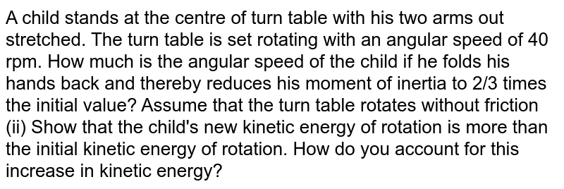 A child stands at the centre of turn table with his two arms out stretched. The turn table is set rotating with an angular speed of 40 rpm. How much is the angular speed of the child if he folds his hands back and thereby reduces his moment of inertia to 2/3 times the initial value? Assume that the turn table rotates without friction (ii) Show that the child's new kinetic energy of rotation is more than the initial kinetic energy of rotation. How do you account for this increase in kinetic energy?