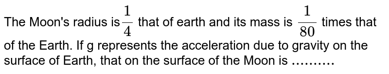The Moon's radius is` 1/4` that of earth and its mass is `1/80` times that of the Earth. If g represents the acceleration due to gravity on the surface of Earth, that on the surface of the Moon is `.......... `