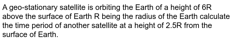 A geo-stationary satellite is orbiting the Earth of a height of 6R above the surface of  Earth R being the radius of the Earth calculate the time period of another satellite at a height of 2.5R from the surface of Earth.