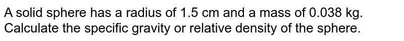 A solid sphere has a radius of 1.5 cm and a mass of 0.038 kg. Calculate the specific gravity or relative density of the sphere.
