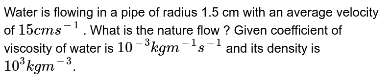 Water is flowing in a pipe of radius 1.5 cm with an average velocity of `15 cm s^(-1)` . What is the nature flow ? Given coefficient of viscosity of water is `10^(-3) kg m^(-1)s^(-1)` and its density is `10^3 kg m^(-3)`.