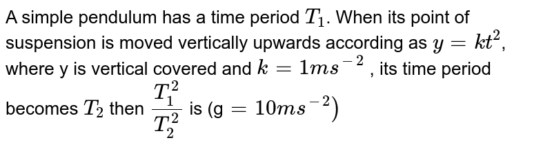 A simple pendulum has a time period `T_(1)`. When its point of suspension is moved vertically upwards according as `y=kt^(2)`, where y is vertical distance covered and `k=1ms^(-2)0`, its time period becomes `T_(2)`. Then, `(T_(1)^(2))/(T_(2)^(2))` is `(g=10ms^(-2))`..............