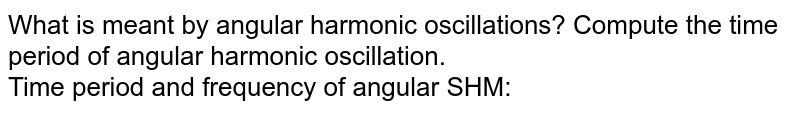 What is meant by angular harmonic oscillations? Compute the time period of angular harmonic oscillation. <br> Time period and frequency of angular SHM: