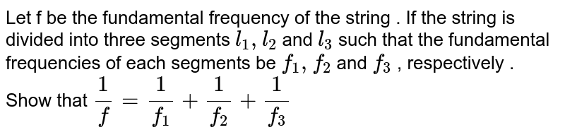 Let f be the fundamental frequency of the string . If the string is divided into three segments `l_(1) , l_(2)` and `l_(3)` such that the fundamental frequencies of each segments be `f_(1) , f_(2)` and `f_(3)` , respectively . Show that ` (1)/(f) = (1)/(f_(1)) + (1)/(f_(2)) + (1)/(f_(3))`