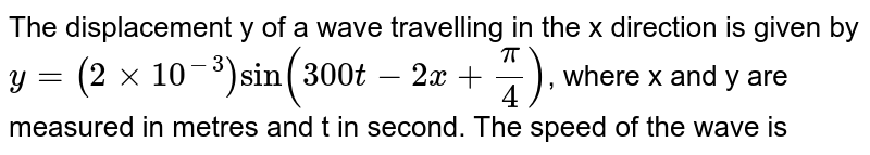 The displacement y of a wave travelling in the x direction is given by <br> y = `(2 xx 10^(-3)) sin (300 t - 2x + (pi)/(4))`, where x and y are measured in metres and t in second. The speed of the wave is ........