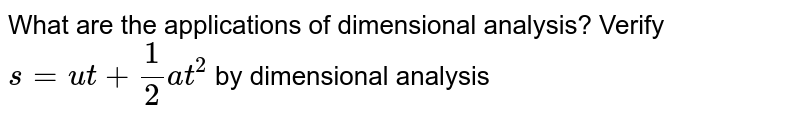 What are the applications of dimensional analysis? Verify  `s= ut + 1/2 at^2` by dimensional analysis