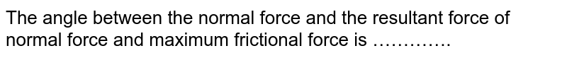 The angle between the normal force and the resultant force of normal force and maximum frictional force is ………….