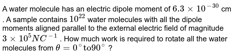 """A water molecule has an electric dipole moment of `6.3xx10^(-30)` cm . A sample contains `10^(22)` water  molecules with all the dipole moments aligned parallel to the external electric field of magnitude `3xx10^(5)NC^(-1)` . How much work is required to rotate all the water molecules from `theta=0^(@) """"to"""" 90^(@)` ?"""