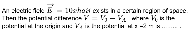 An electric field `vecE=10xhai i` exists in a certain region of space. Then the potential difference `V=V_(0)-V_(A)` , where `V_(0)` is the potential at the origin and `V_(A)` is the potential at x =2 m is …….. .