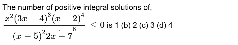 The number of positive integral solutions of, `(x^2(3x-4)^3(x-2)^4)/((x-5)^2dot(2x-7)^6)lt=0` is 1 (b) 2   (c) 3 (d) 4