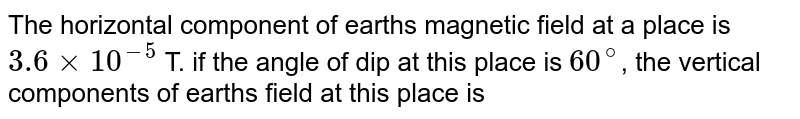 The horizontal component of earth's magnetic field at a place is `3.6 xx 10^(-9)` T. if the angle of dip at this place is `60^(@)`, the vertical components of earth's field at this place is