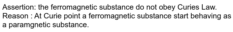 Assertion: the ferromagnetic substance do not obey Curie's Law. <br> Reason : At Curie point a ferromagnetic substance start behaving as a paramgnetic substance.
