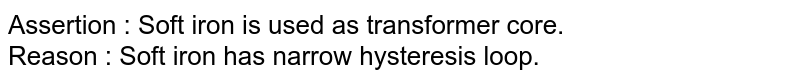 Assertion : Soft iron is used as transformer core. <br> Reason : Soft iron has narrow hysteresis loop.