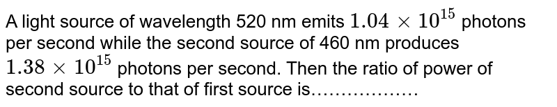 A light source of wavelength 520 nm emits `1.04 xx 10^(15)` photons per second while the second source of 460 nm produces `1.38 xx 10^(15)` photons per second. Then the ratio of power of second source to that of first source is………………