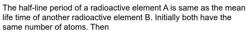 The half-line period of a radioactive element A is same as the mean life time of another radioactive element B. Initially both have the same number of atoms. Then