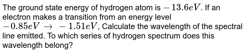The ground state energy of hydrogen atom is `-13.6 eV`. If an electron makes a transition from an energy level `-0.85 eV to -1.51 eV`, Calculate the wavelength of the spectral line emitted. To which series of hydrogen spectrum does this wavelength belong?