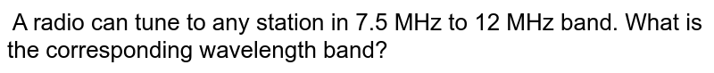 A radio can tune to any station in 7.5 MHz to 12 MHz band. What is the corresponding wavelength band?