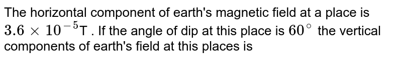 The horizontal component of earth's magnetic field at a place is `3.6 xx 10^(-5)`T . If the angle of dip at this place is `60^@` the vertical components of earth's field at this places is
