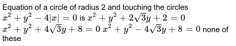 Equation of a circle of radius 2 and touching the circles `x^2+y^2-4|x|=0` is  `x^2+y^2+2sqrt(3)y+2=0`   `x^2+y^2+4sqrt(3)y+8=0`   `x^2+y^2-4sqrt(3)y+8=0`  none of these