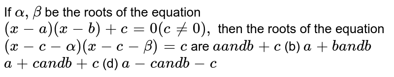 If `alpha,beta` be the roots of the equation `(x-a)(x-b)+c=0(c!=0),` then the roots of the equation `(x-c-alpha)(x-c-beta)=c` are `aa n db+c`  (b) `a+ba n db`  `a+ca n db+c`  (d) `a-ca n db-c`
