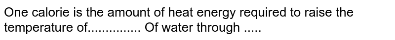 One calorie is the amount of heat energy required to raise the temperature of............... Of water through .....