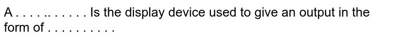 A  . . . . .. . . . . .  Is the display device used to give an output in the form of . . . . . . . . . .