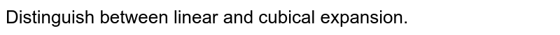 Distinguish between linear and cubical expansion.