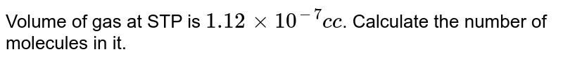 Volume of gas at STP is `1.12xx10^(-7)c c`. Calculate the number of molecules in it.