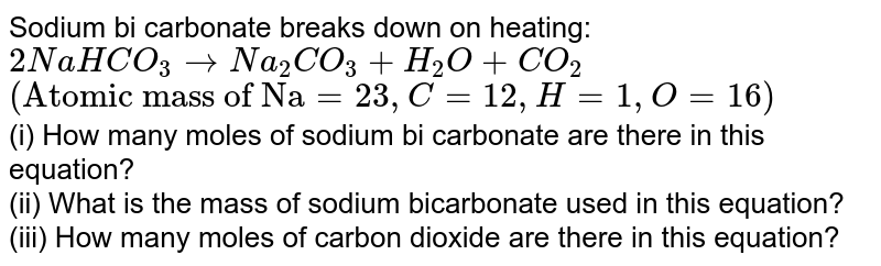 """Sodium bi carbonate breaks down on heating: <br> `2NaHCO_(3)rarr Na_(2)CO_(3)+H_(2)O+CO_(2)` <br> `(""""Atomic mass of Na""""=23, C=12, H=1, O=16)` <br> (i) How many moles of sodium bi carbonate are there in this equation? <br> (ii) What is the mass of sodium bicarbonate used in this equation? <br> (iii) How many moles of carbon dioxide are there in this equation?"""